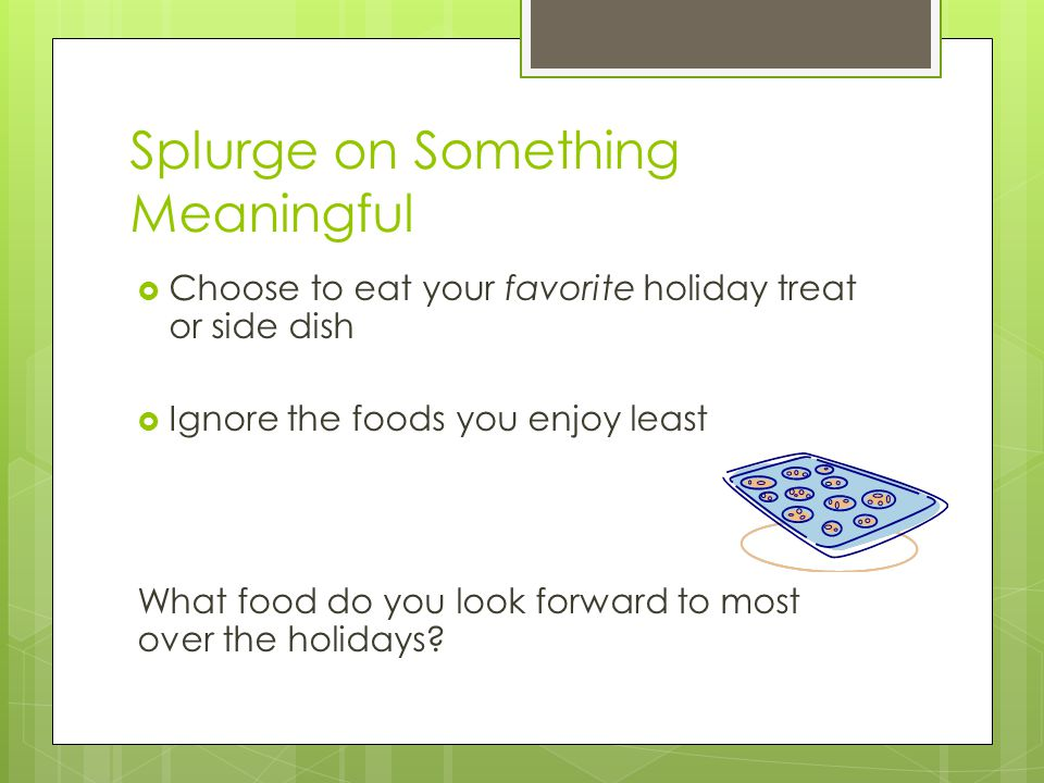Splurge on Something Meaningful  Choose to eat your favorite holiday treat or side dish  Ignore the foods you enjoy least What food do you look forward to most over the holidays