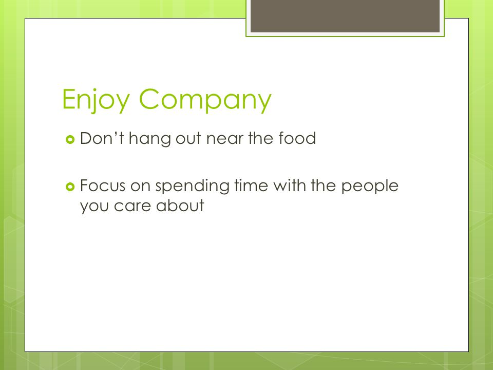 Enjoy Company  Don't hang out near the food  Focus on spending time with the people you care about