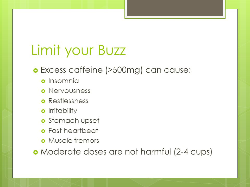 Limit your Buzz  Excess caffeine (>500mg) can cause:  Insomnia  Nervousness  Restlessness  Irritability  Stomach upset  Fast heartbeat  Muscle tremors  Moderate doses are not harmful (2-4 cups)