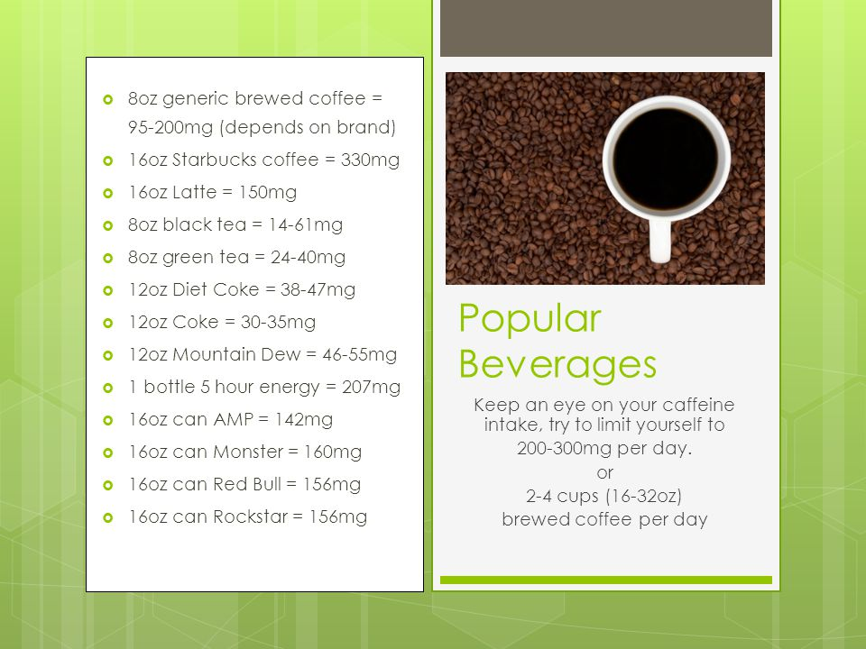  8oz generic brewed coffee = 95-200mg (depends on brand)  16oz Starbucks coffee = 330mg  16oz Latte = 150mg  8oz black tea = 14-61mg  8oz green tea = 24-40mg  12oz Diet Coke = 38-47mg  12oz Coke = 30-35mg  12oz Mountain Dew = 46-55mg  1 bottle 5 hour energy = 207mg  16oz can AMP = 142mg  16oz can Monster = 160mg  16oz can Red Bull = 156mg  16oz can Rockstar = 156mg Popular Beverages Keep an eye on your caffeine intake, try to limit yourself to 200-300mg per day.