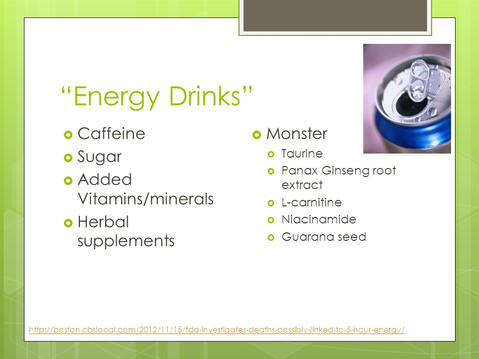 """Energy Drinks""  Caffeine  Sugar  Added Vitamins/minerals  Herbal supplements  Monster  Taurine  Panax Ginseng root extract  L-carnitine  Nia"