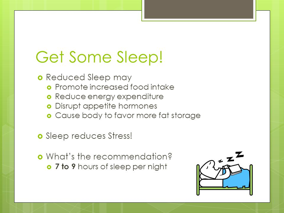 Get Some Sleep!  Reduced Sleep may  Promote increased food intake  Reduce energy expenditure  Disrupt appetite hormones  Cause body to favor more
