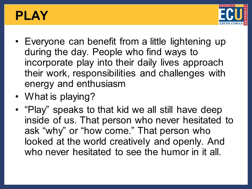 PLAY Everyone can benefit from a little lightening up during the day.