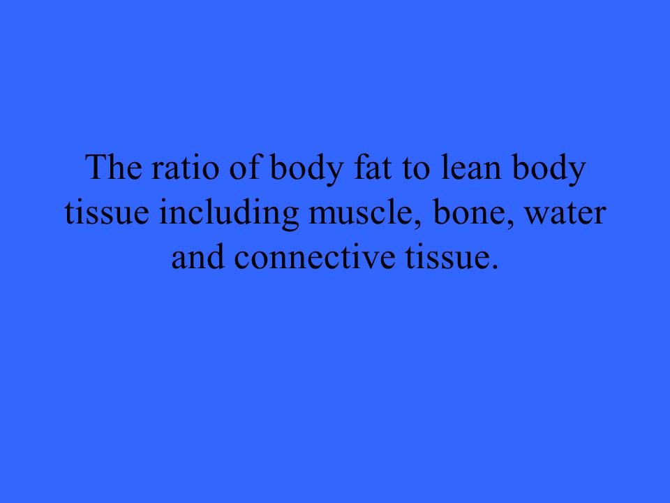 The ratio of body fat to lean body tissue including muscle, bone, water and connective tissue.