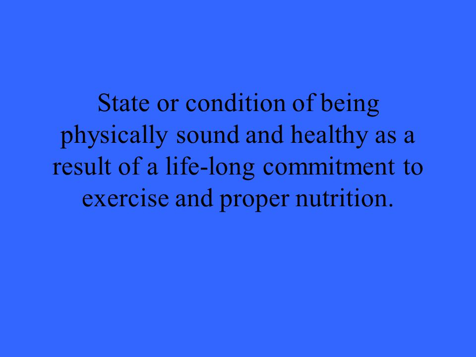 State or condition of being physically sound and healthy as a result of a life-long commitment to exercise and proper nutrition.