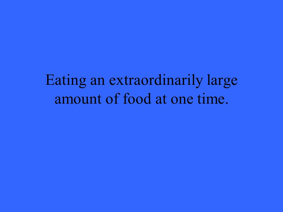 Eating an extraordinarily large amount of food at one time.