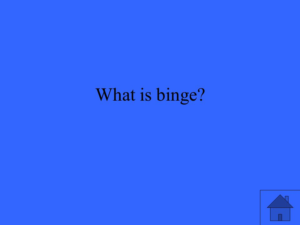 What is binge