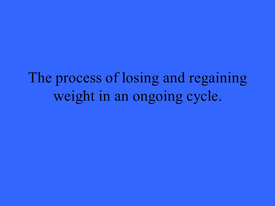 The process of losing and regaining weight in an ongoing cycle.