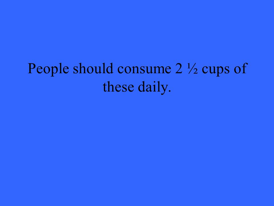 People should consume 2 ½ cups of these daily.