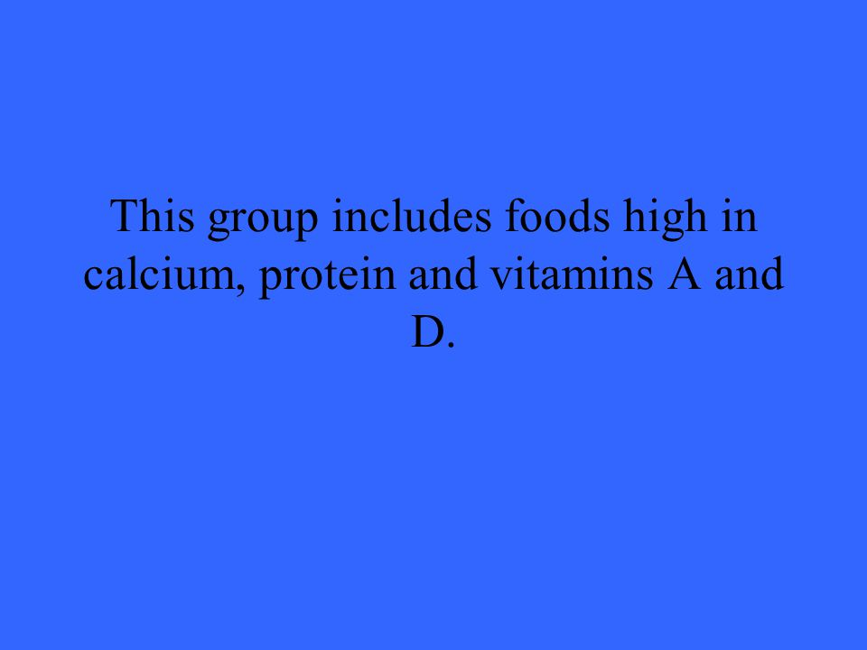 This group includes foods high in calcium, protein and vitamins A and D.