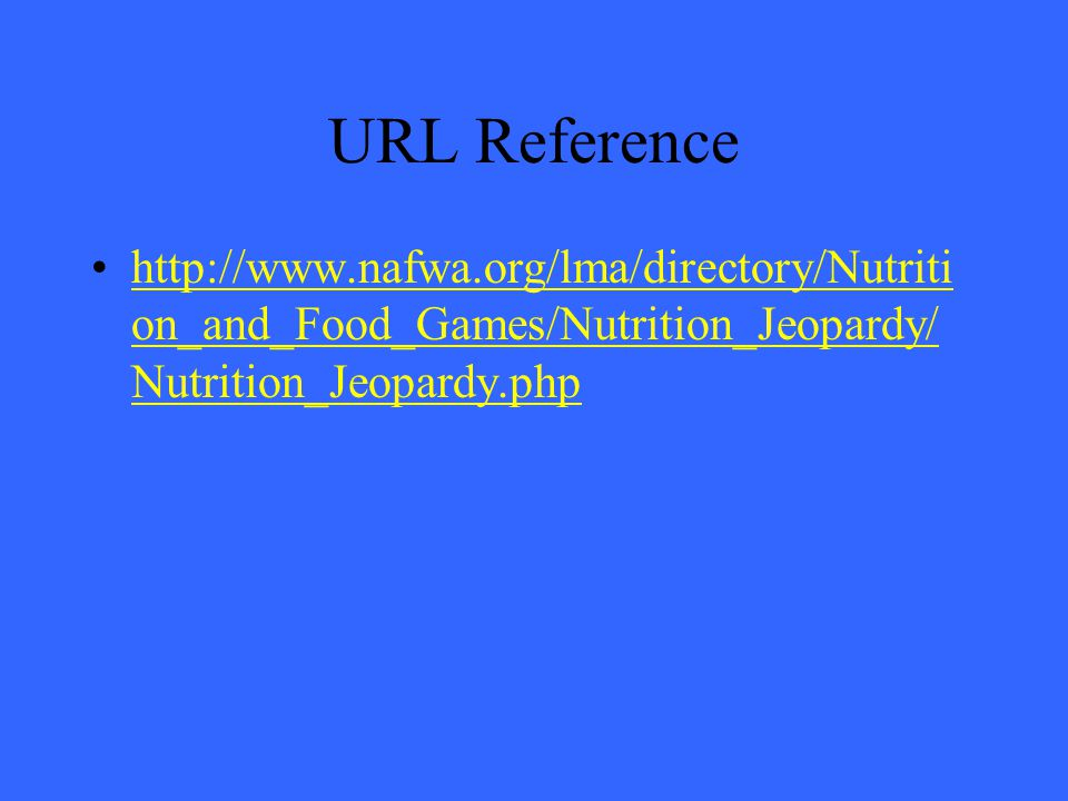 URL Reference http://www.nafwa.org/lma/directory/Nutriti on_and_Food_Games/Nutrition_Jeopardy/ Nutrition_Jeopardy.phphttp://www.nafwa.org/lma/directory/Nutriti on_and_Food_Games/Nutrition_Jeopardy/ Nutrition_Jeopardy.php
