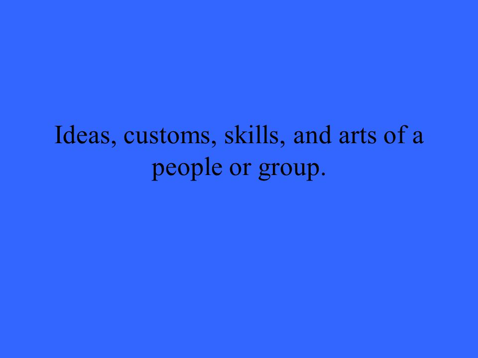 Ideas, customs, skills, and arts of a people or group.