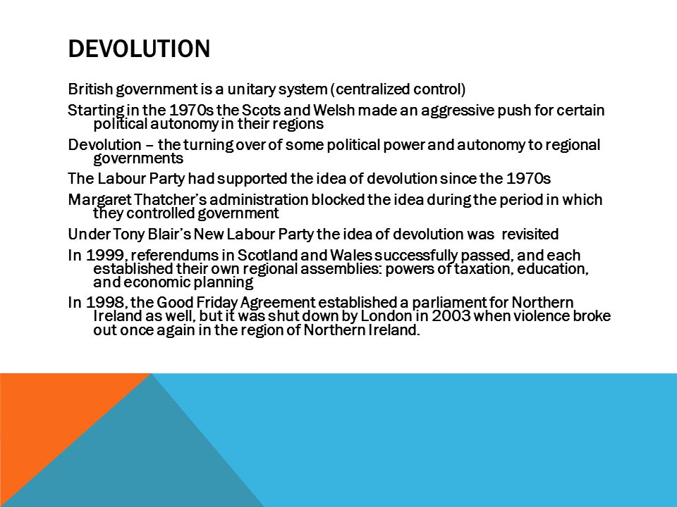 DEVOLUTION British government is a unitary system (centralized control) Starting in the 1970s the Scots and Welsh made an aggressive push for certain political autonomy in their regions Devolution – the turning over of some political power and autonomy to regional governments The Labour Party had supported the idea of devolution since the 1970s Margaret Thatcher's administration blocked the idea during the period in which they controlled government Under Tony Blair's New Labour Party the idea of devolution was revisited In 1999, referendums in Scotland and Wales successfully passed, and each established their own regional assemblies: powers of taxation, education, and economic planning In 1998, the Good Friday Agreement established a parliament for Northern Ireland as well, but it was shut down by London in 2003 when violence broke out once again in the region of Northern Ireland.