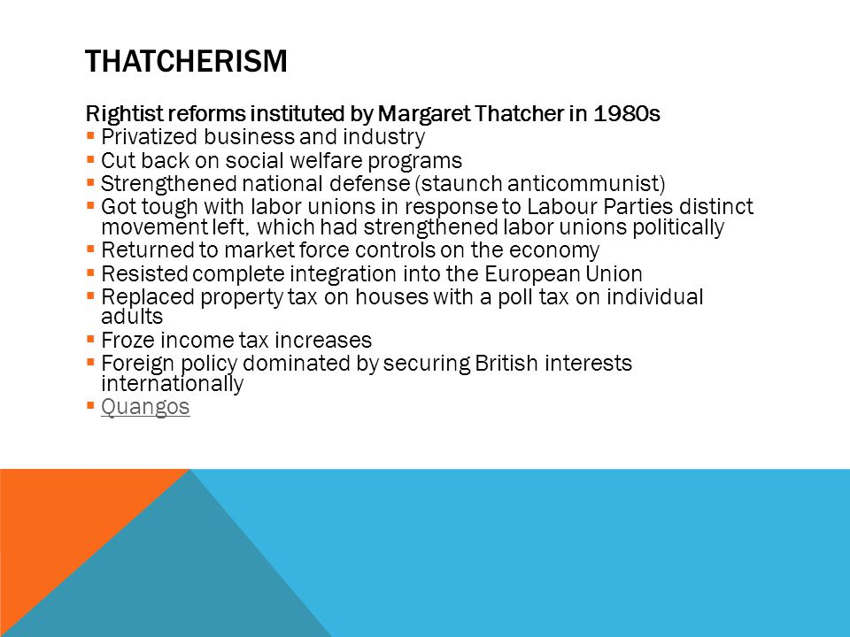 THATCHERISM Rightist reforms instituted by Margaret Thatcher in 1980s  Privatized business and industry  Cut back on social welfare programs  Strengthened national defense (staunch anticommunist)  Got tough with labor unions in response to Labour Parties distinct movement left, which had strengthened labor unions politically  Returned to market force controls on the economy  Resisted complete integration into the European Union  Replaced property tax on houses with a poll tax on individual adults  Froze income tax increases  Foreign policy dominated by securing British interests internationally  Quangos Quangos
