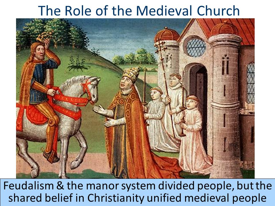 The Role of the Medieval Church Feudalism & the manor system divided people, but the shared belief in Christianity unified medieval people