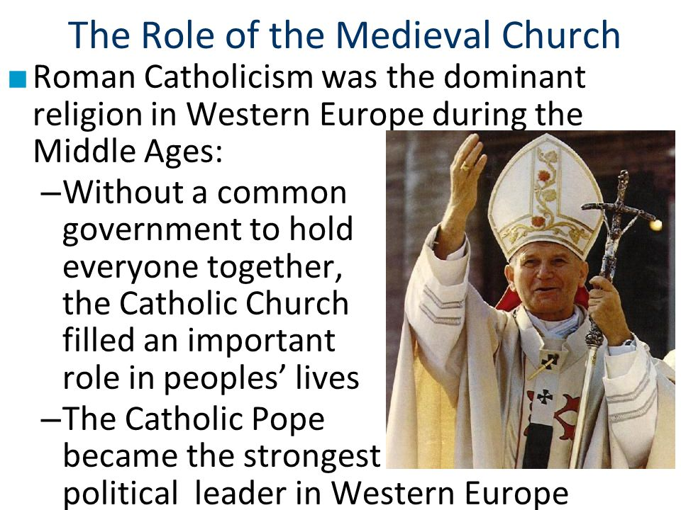 The Role of the Medieval Church ■ Roman Catholicism was the dominant religion in Western Europe during the Middle Ages: – Without a common government