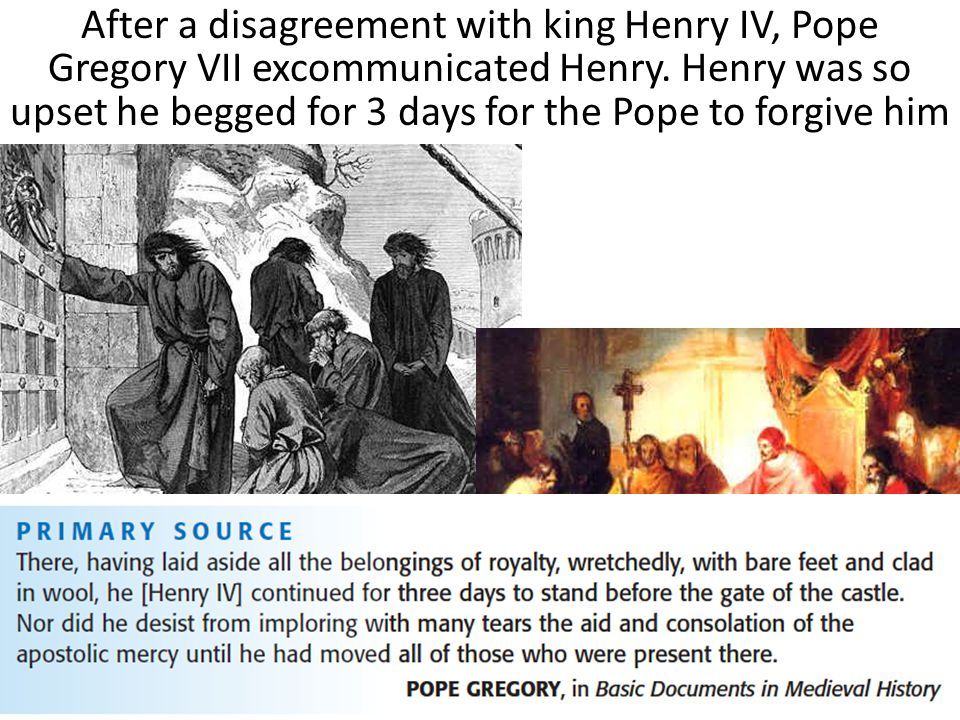 After a disagreement with king Henry IV, Pope Gregory VII excommunicated Henry. Henry was so upset he begged for 3 days for the Pope to forgive him