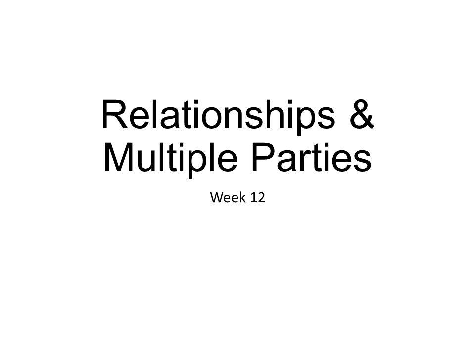Relationships & Multiple Parties Week 12