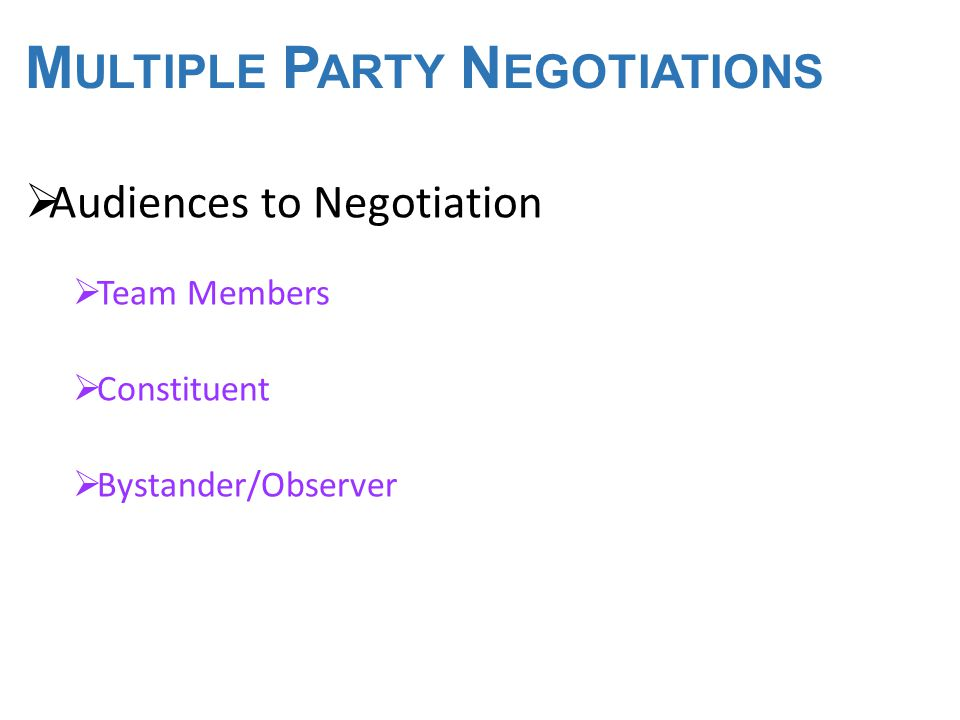 M ULTI - PARTY N EGOTIATIONS  Prenegotiation Stage  Identify participants  Develop Coalitions  Define group member roles  Understand costs & consequences of No Agreement  The Actual Negotiation  The Agreement Stage