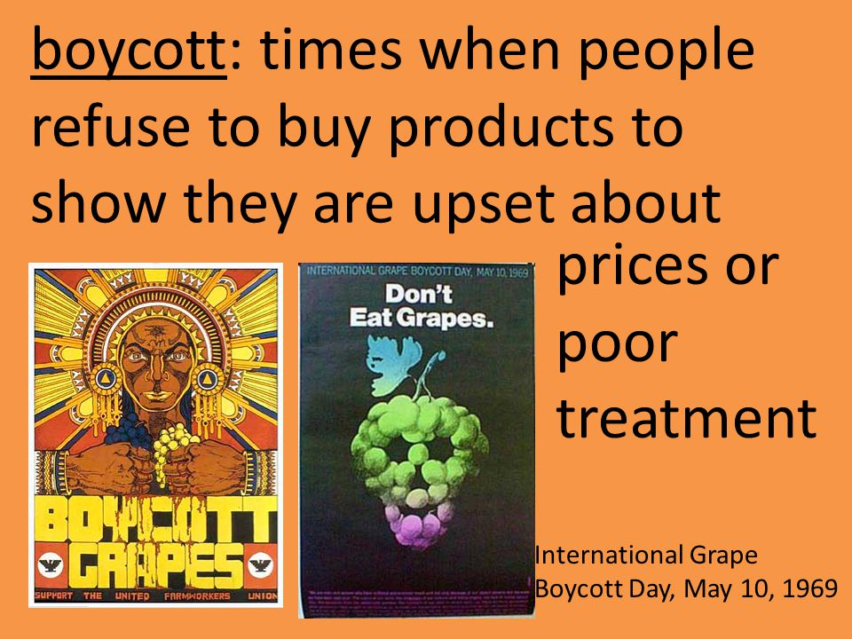 boycott: times when people refuse to buy products to show they are upset about International Grape Boycott Day, May 10, 1969 prices or poor treatment