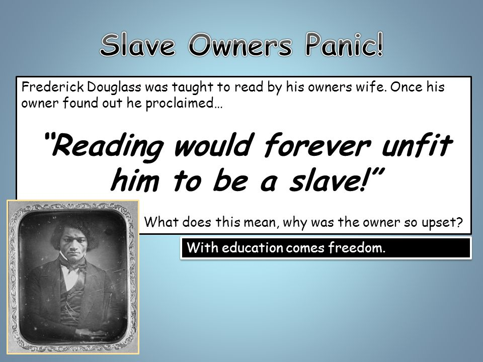 Frederick Douglass was taught to read by his owners wife.