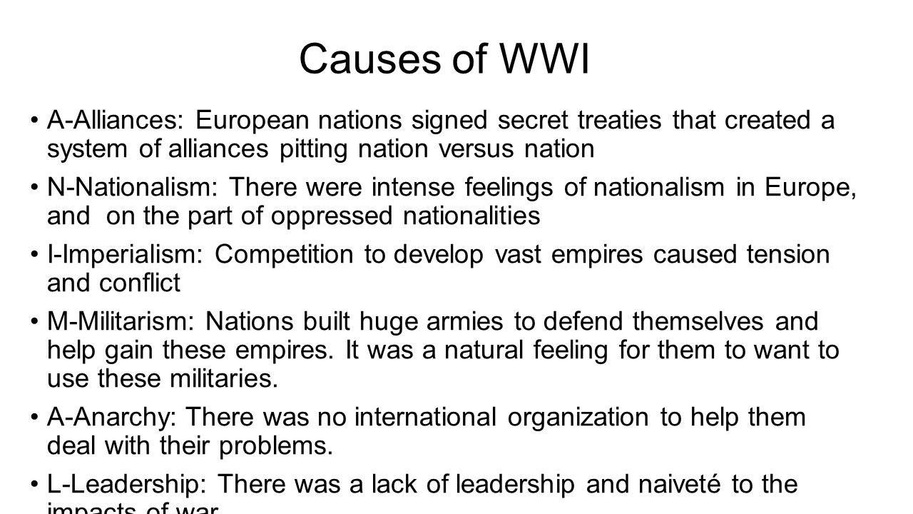 Causes of WWI A-Alliances: European nations signed secret treaties that created a system of alliances pitting nation versus nation N-Nationalism: There were intense feelings of nationalism in Europe, and on the part of oppressed nationalities I-Imperialism: Competition to develop vast empires caused tension and conflict M-Militarism: Nations built huge armies to defend themselves and help gain these empires.