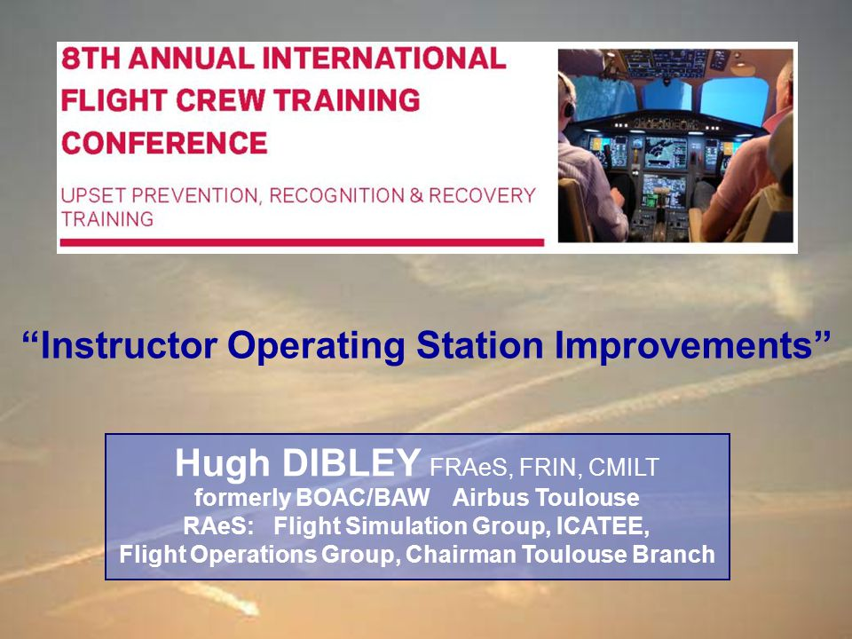 Hugh DIBLEY : RAeS International Flight Crew Training Conference - Instructor Operating Station Improvement 26 Sep 13 22 /57 Most Significant LOC-I Accident Colgan Air - Bombardier DHC-8-400 12 th February 2009 Families formed focus group & lobbied congress (Possible confusion over training for tail plane rather than main wing icing which specifies flap retraction and pulling back on stick.)