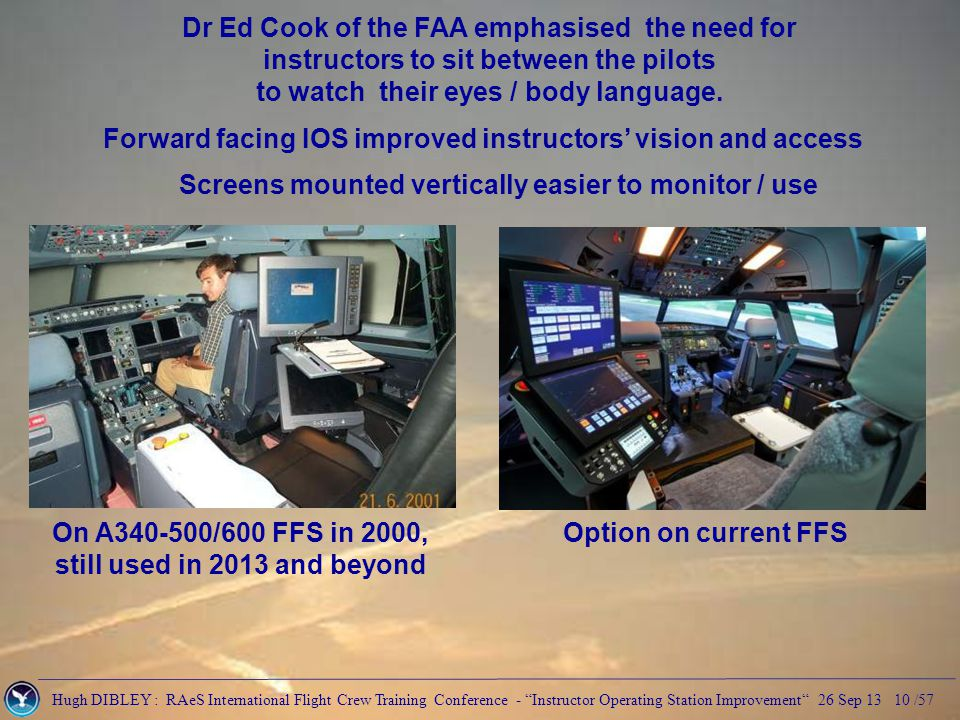 Hugh DIBLEY : RAeS International Flight Crew Training Conference - Instructor Operating Station Improvement 26 Sep 13 10 /57 Dr Ed Cook of the FAA emphasised the need for instructors to sit between the pilots to watch their eyes / body language.