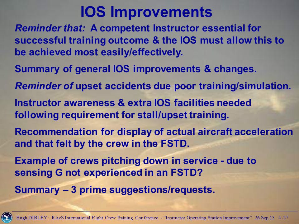 Hugh DIBLEY : RAeS International Flight Crew Training Conference - Instructor Operating Station Improvement 26 Sep 13 5 /57 A training device cannot function without a properly qualified instructor who holds: a professional pilot's licence the aircraft type & an instructor Rating a current instructor Rating / Authorisation a current Examiner Authorisation if applicable Reminder that: A competent Instructor Fundamental Renewal more complex under EASA rules!
