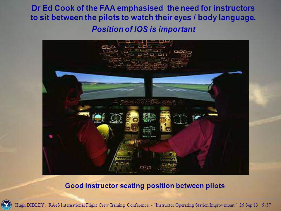 Hugh DIBLEY : RAeS International Flight Crew Training Conference - Instructor Operating Station Improvement 26 Sep 13 7 /57 Impossible on some side mounted IOS Instructor's seat directly behind the captain Unable to see captain's instruments without moving from IOS seat Health & Safety regulations require instructor to be strapped in Dr Ed Cook of the FAA emphasised the need for instructors to sit between the pilots to watch their eyes / body language.