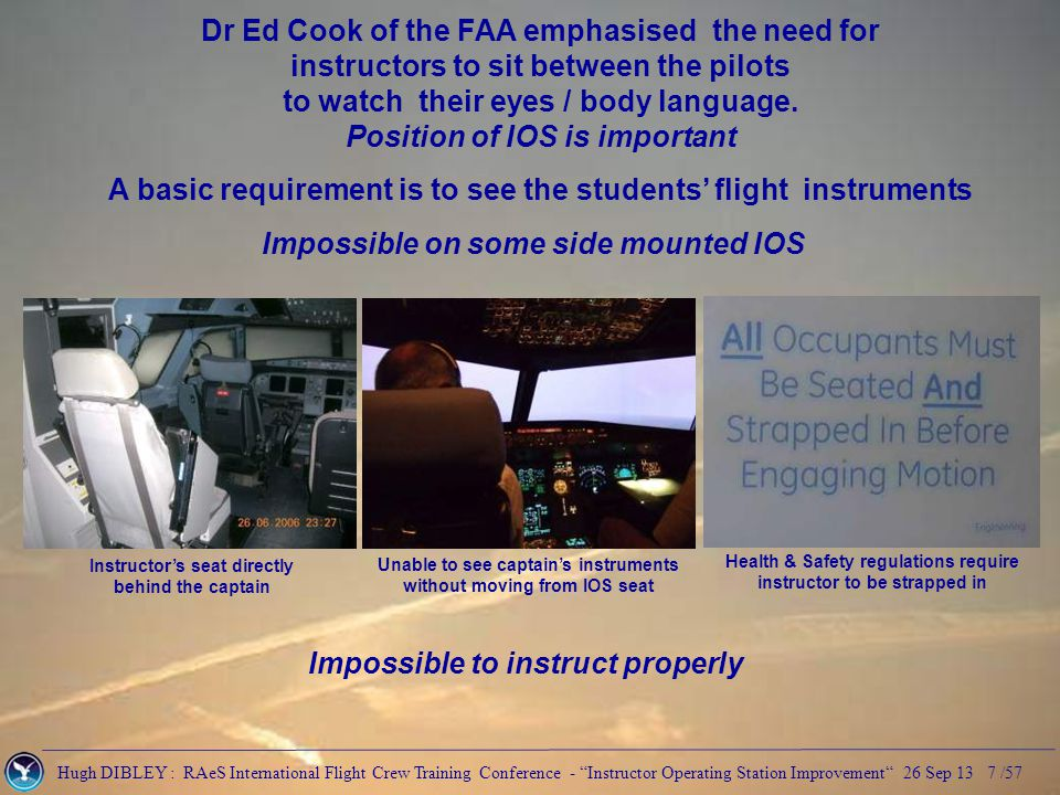 Hugh DIBLEY : RAeS International Flight Crew Training Conference - Instructor Operating Station Improvement 26 Sep 13 8 /57 Dr Ed Cook of the FAA emphasised the need for instructors to sit between the pilots to watch their eyes / body language.