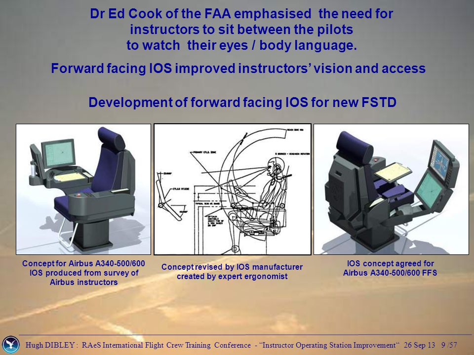 Hugh DIBLEY : RAeS International Flight Crew Training Conference - Instructor Operating Station Improvement 26 Sep 13 9 /57 Dr Ed Cook of the FAA emphasised the need for instructors to sit between the pilots to watch their eyes / body language.