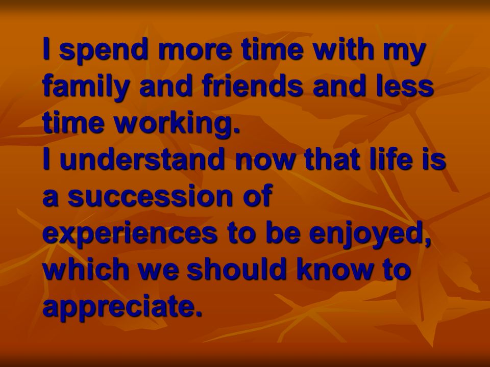 I spend more time with my family and friends and less time working.