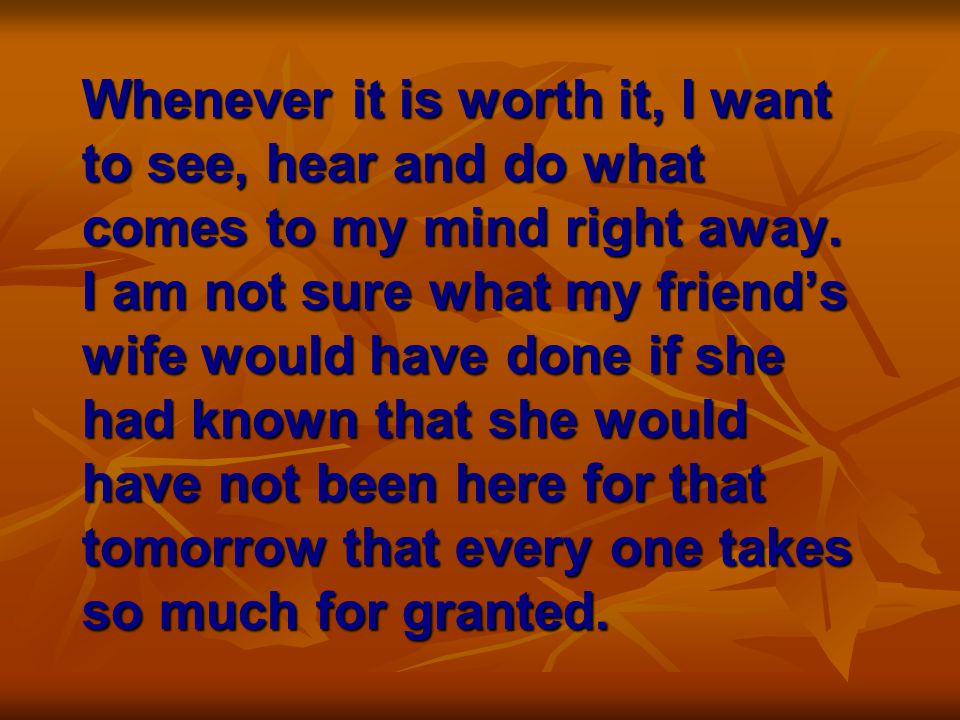 Whenever it is worth it, I want to see, hear and do what comes to my mind right away.