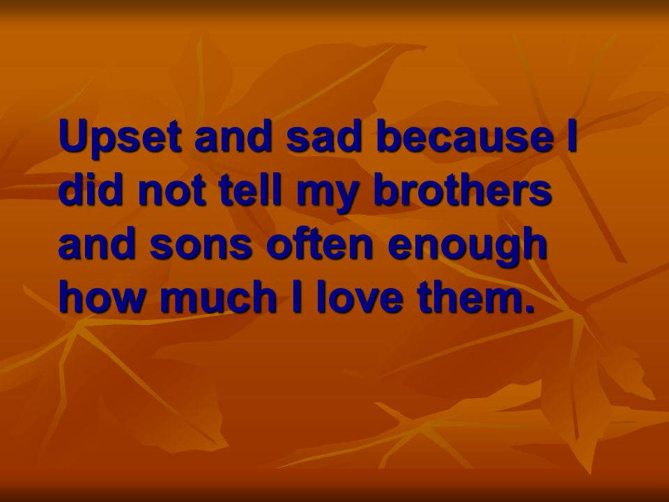 Upset and sad because I did not tell my brothers and sons often enough how much I love them.