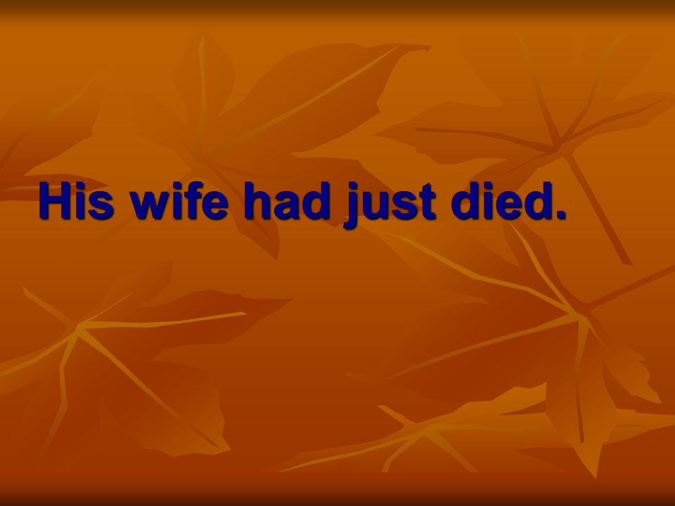 His wife had just died.