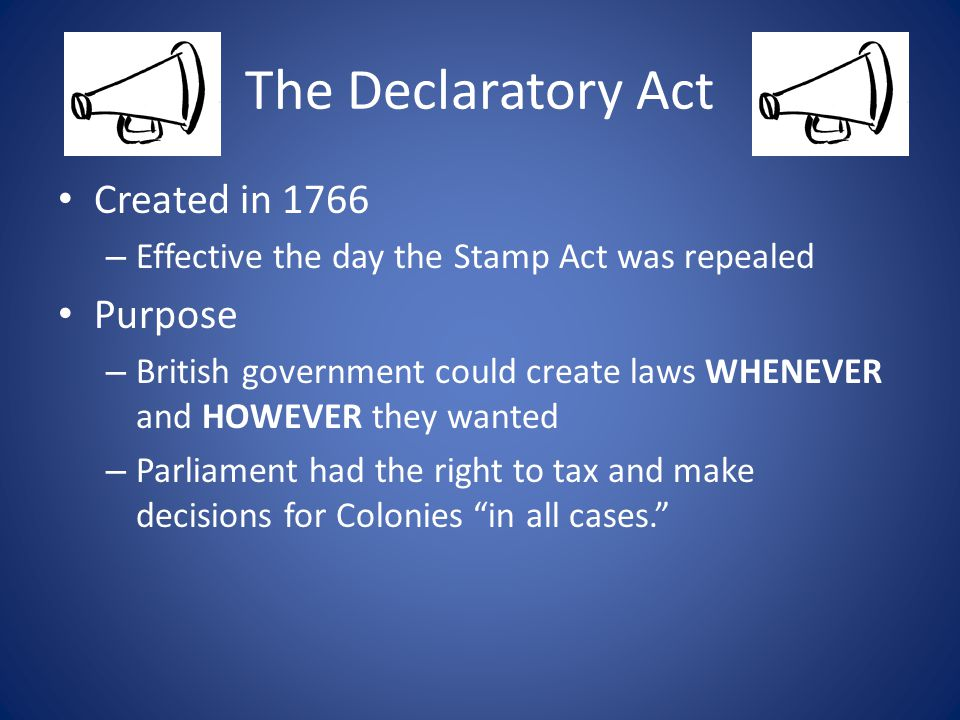 The Declaratory Act Created in 1766 – Effective the day the Stamp Act was repealed Purpose – British government could create laws WHENEVER and HOWEVER