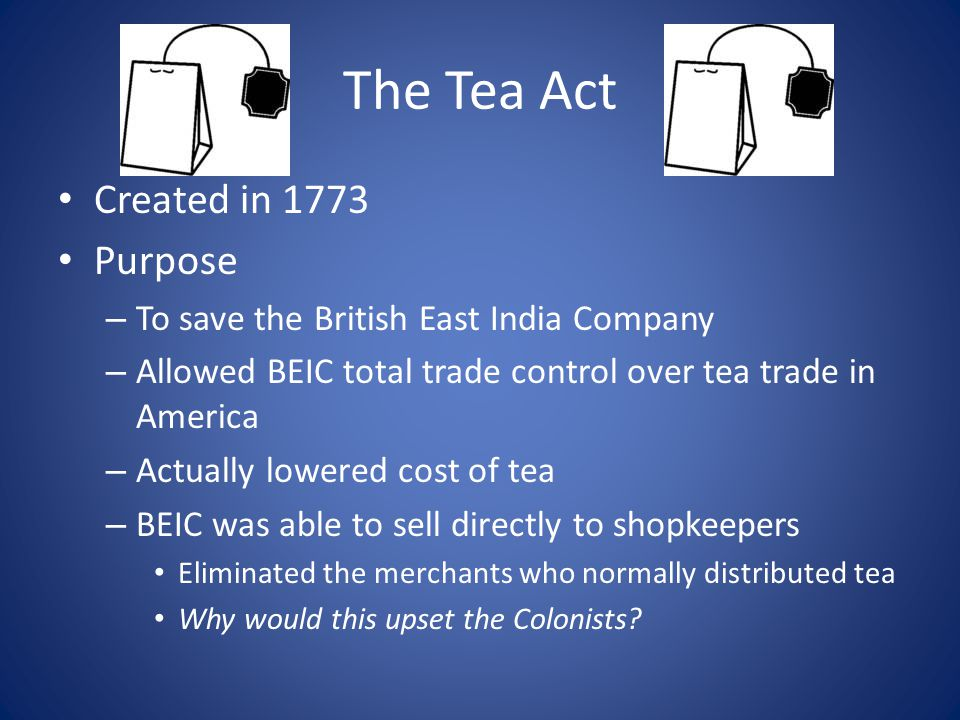 The Tea Act Created in 1773 Purpose – To save the British East India Company – Allowed BEIC total trade control over tea trade in America – Actually l