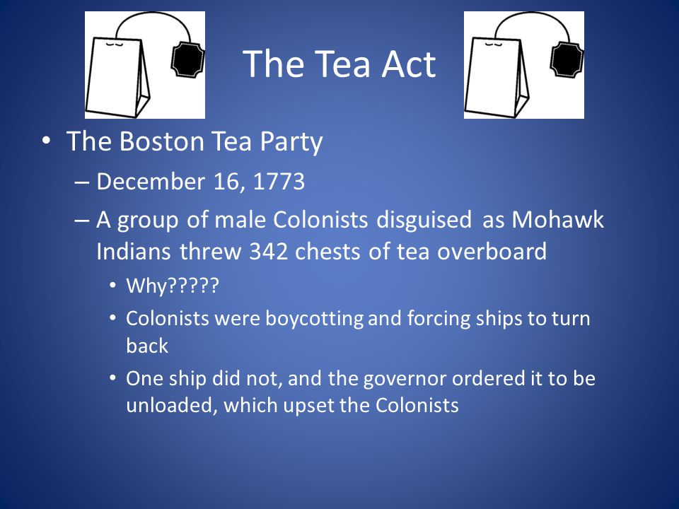 The Tea Act The Boston Tea Party – December 16, 1773 – A group of male Colonists disguised as Mohawk Indians threw 342 chests of tea overboard Why????