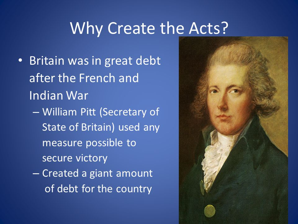 Why Create the Acts? Britain was in great debt after the French and Indian War – William Pitt (Secretary of State of Britain) used any measure possibl