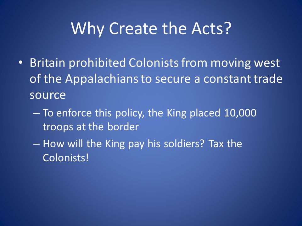 Why Create the Acts? Britain prohibited Colonists from moving west of the Appalachians to secure a constant trade source – To enforce this policy, the
