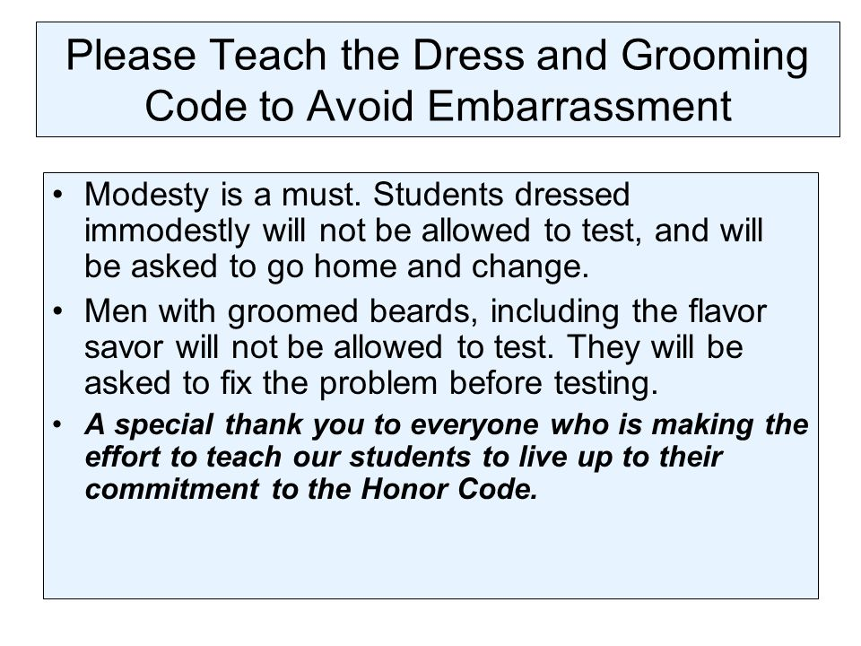 Please Teach the Dress and Grooming Code to Avoid Embarrassment Modesty is a must. Students dressed immodestly will not be allowed to test, and will b