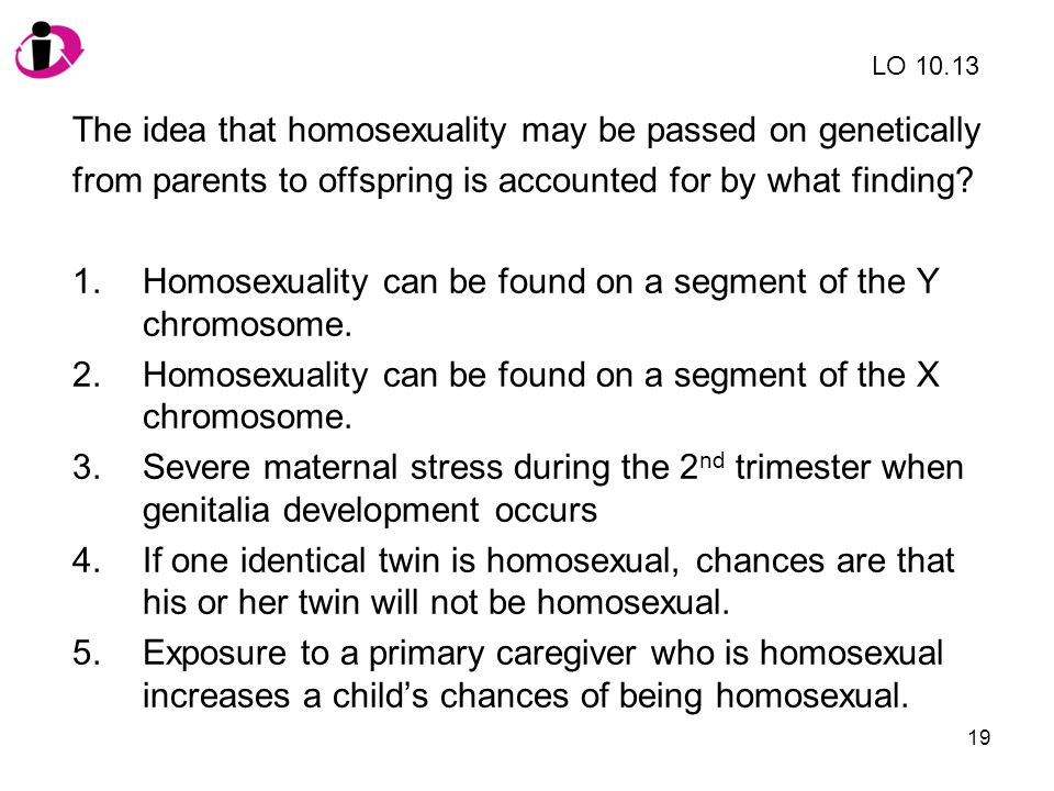 19 The idea that homosexuality may be passed on genetically from parents to offspring is accounted for by what finding.