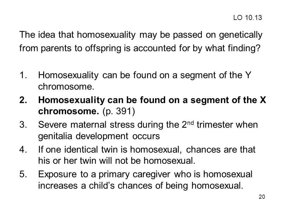 20 The idea that homosexuality may be passed on genetically from parents to offspring is accounted for by what finding.