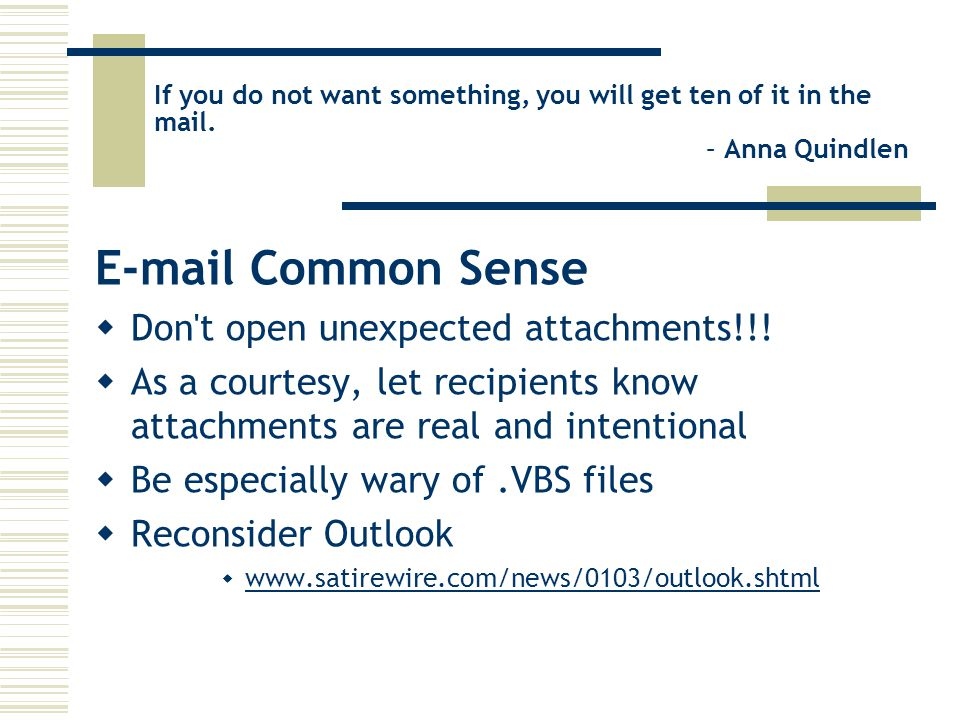 If you do not want something, you will get ten of it in the mail. – Anna Quindlen E-mail Common Sense  Don't open unexpected attachments!!!  As a co