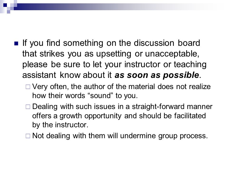 If you find something on the discussion board that strikes you as upsetting or unacceptable, please be sure to let your instructor or teaching assistant know about it as soon as possible.