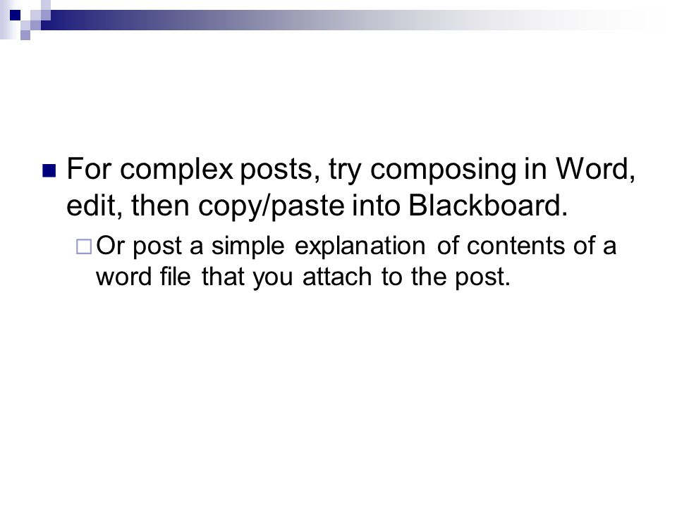 For complex posts, try composing in Word, edit, then copy/paste into Blackboard.  Or post a simple explanation of contents of a word file that you at