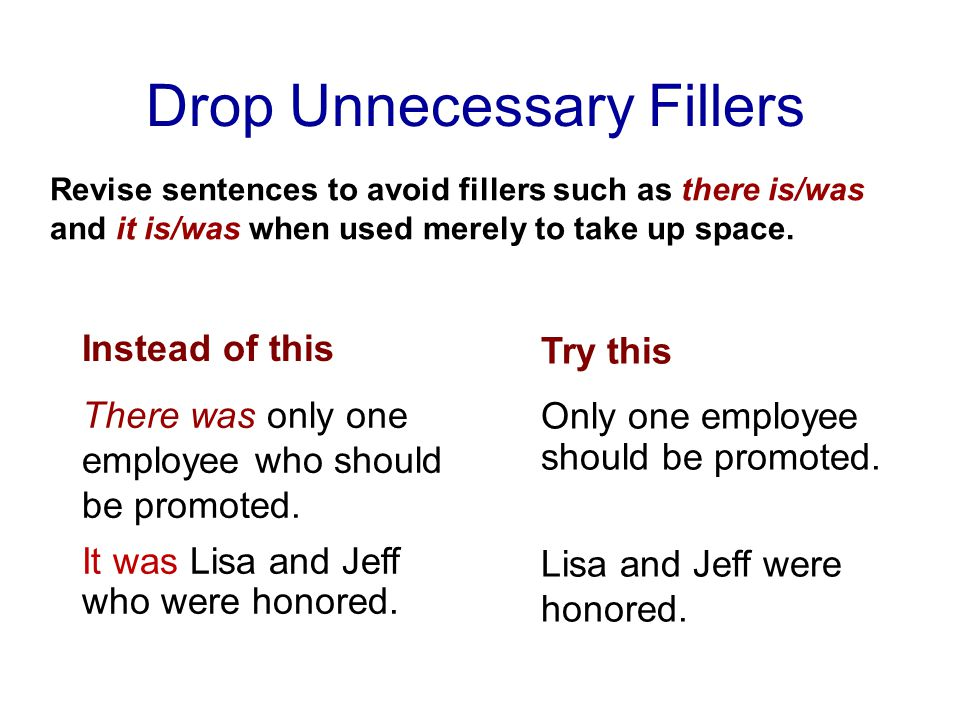 Drop Unnecessary Fillers Revise sentences to avoid fillers such as there is/was and it is/was when used merely to take up space.