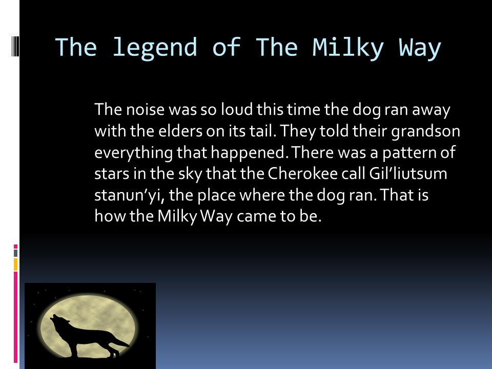 The legend of The Milky Way The next night, the sprit dog came back. But this time the elders were prepared. They made a loud noise that made the soun