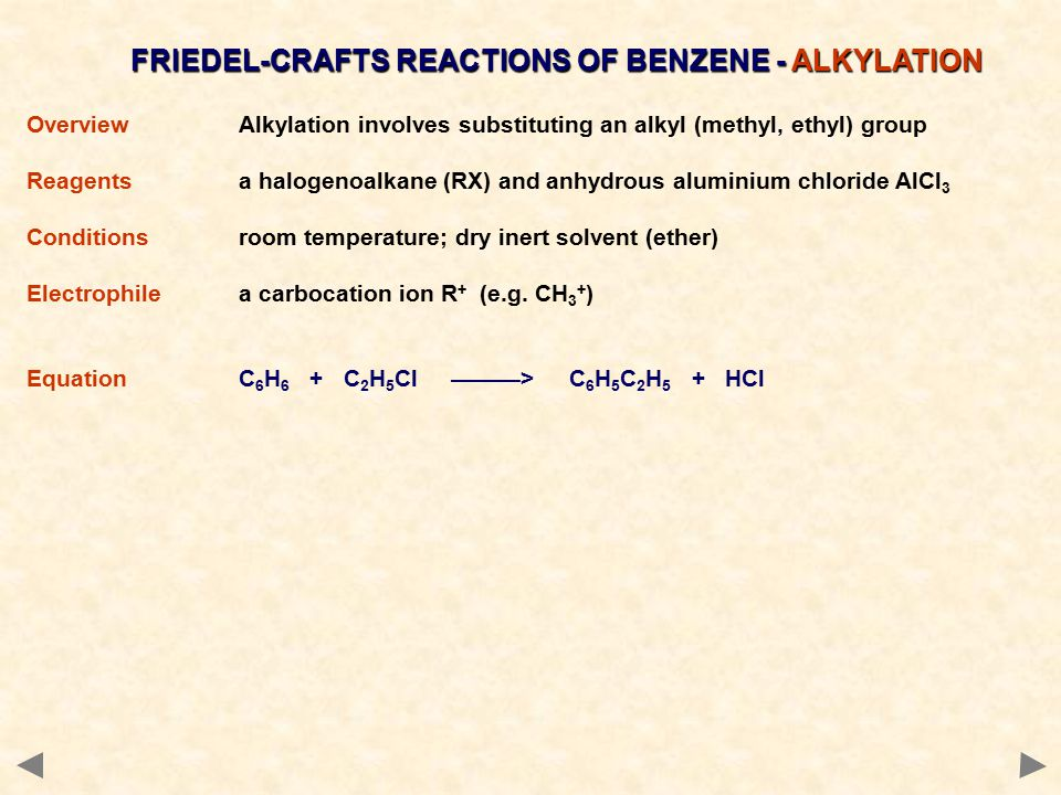 FRIEDEL-CRAFTS REACTIONS OF BENZENE - ALKYLATION OverviewAlkylation involves substituting an alkyl (methyl, ethyl) group Reagents a halogenoalkane (RX) and anhydrous aluminium chloride AlCl 3 Conditionsroom temperature; dry inert solvent (ether) Electrophilea carbocation ion R + (e.g.